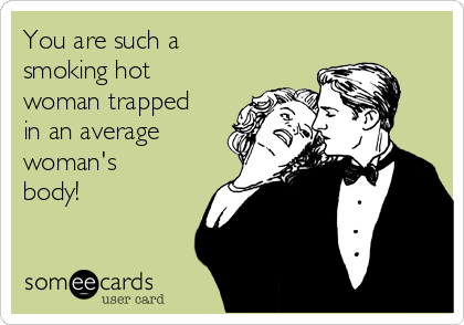 You are such a smoking hot woman trapped in an average woman's body!