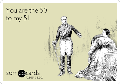 You are the 50 to my 51
