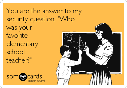"""You are the answer to my security question, """"Who was your favorite elementary school teacher?"""""""