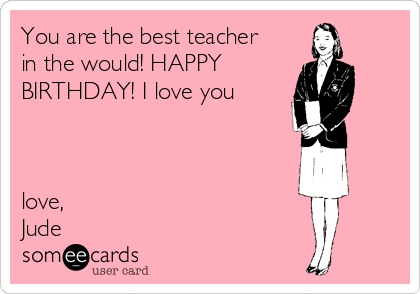 You are the best teacher in the would! HAPPY  BIRTHDAY! I love you    love, Jude