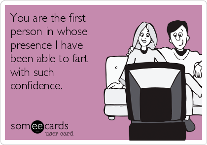 You are the first person in whose presence I have been able to fart with such confidence.