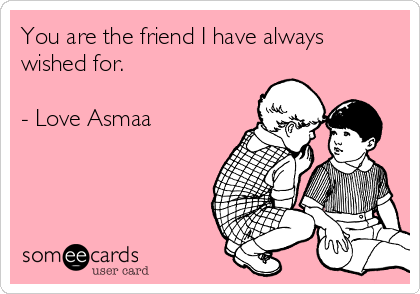You are the friend I have always wished for.  - Love Asmaa