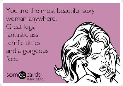 You are the most beautiful sexy woman anywhere. Great legs, fantastic ass, terrific titties and a gorgeous face.