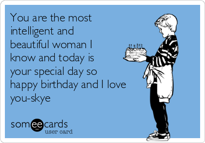 You are the most intelligent and beautiful woman I know and today is your special day so happy birthday and I love you-skye
