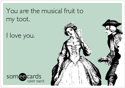 You are the musical fruit to my toot.  I love you.