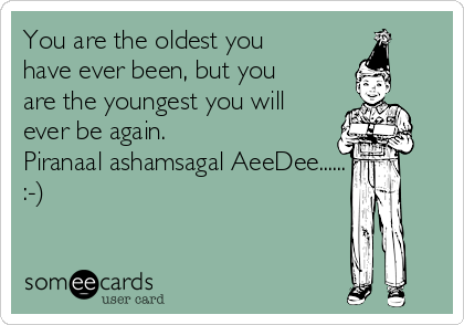 You are the oldest you have ever been, but you are the youngest you will ever be again. Piranaal ashamsagal AeeDee...... :-)
