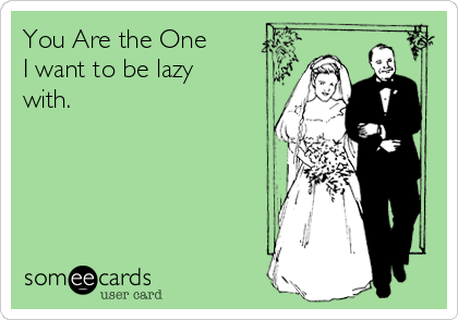 You Are the One I want to be lazy with.
