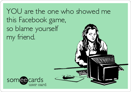 YOU are the one who showed me this Facebook game, so blame yourself my friend.