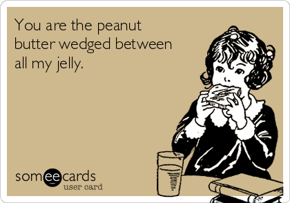 You are the peanut butter wedged between all my jelly.