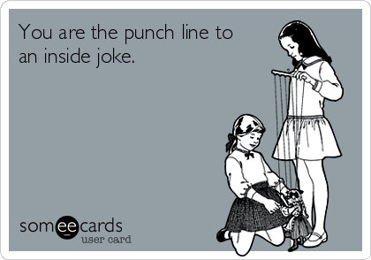 You are the punch line to an inside joke.