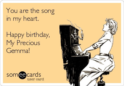 You are the song in my heart.  Happy birthday, My Precious Gemma!