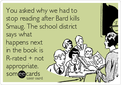 You asked why we had to stop reading after Bard kills Smaug. The school district says what happens next in the book is R-rated + not appropriate.