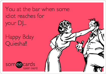 You at the bar when some idiot reaches for your DJ...  Happy Bday Quiesha!!