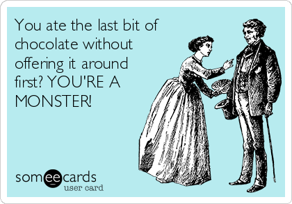 You ate the last bit of chocolate without offering it around first? YOU'RE A MONSTER!
