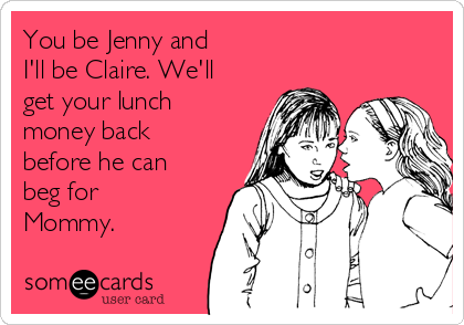 You be Jenny and  I'll be Claire. We'll get your lunch money back before he can beg for Mommy.