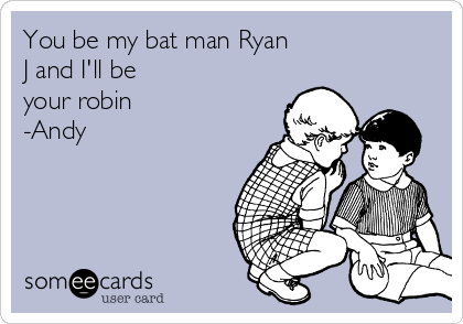 You be my bat man Ryan J and I'll be your robin -Andy
