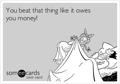 You beat that thing like it owes you money!