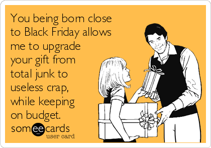 You being born close to Black Friday allows me to upgrade your gift from total junk to useless crap, while keeping on budget.