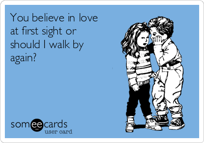 You believe in love at first sight or should I walk by again?