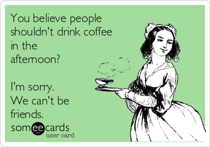 You believe people shouldn't drink coffee in the afternoon?  I'm sorry. We can't be friends.