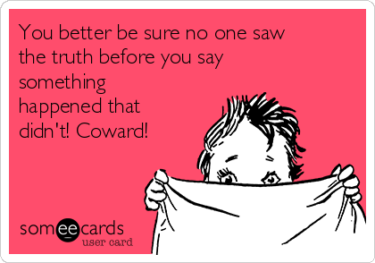 You better be sure no one saw the truth before you say something happened that didn't! Coward!