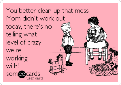 You better clean up that mess. Mom didn't work out today, there's no telling what level of crazy we're working with!