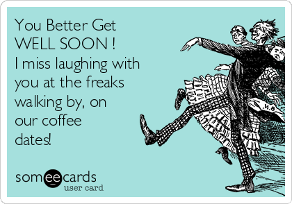 You Better Get WELL SOON ! I miss laughing with you at the freaks walking by, on our coffee dates!