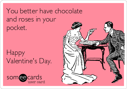 You better have chocolate and roses in your pocket.   Happy Valentine's Day.