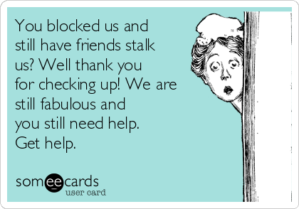 You blocked us and still have friends stalk us? Well thank you for checking up! We are still fabulous and you still need help. Get help.