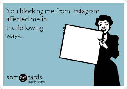 You blocking me from Instagram affected me in the following ways...