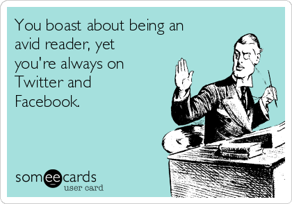 You boast about being an avid reader, yet you're always on Twitter and Facebook.