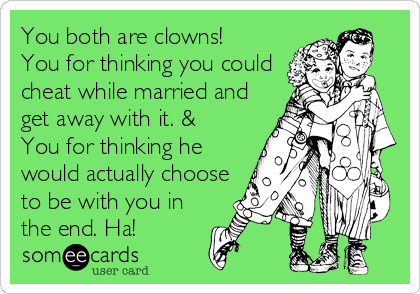 You both are clowns!  You for thinking you could cheat while married and get away with it. & You for thinking he would actually choose to be with you in the end. Ha!