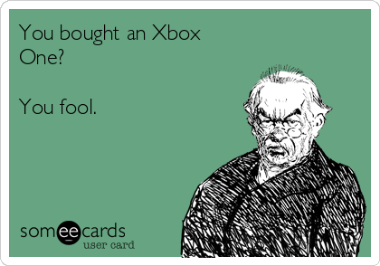 You bought an Xbox One?  You fool.