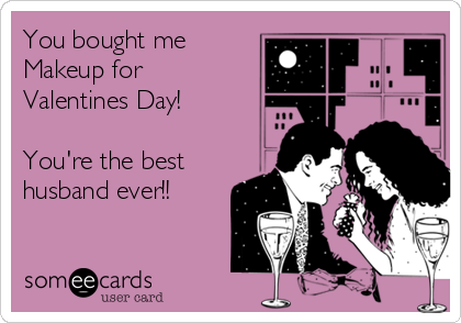 You bought me Makeup for Valentines Day!   You're the best husband ever!!