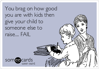 You brag on how good you are with kids then give your child to someone else to raise.... FAIL