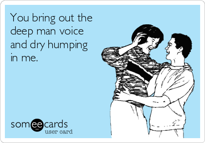 You bring out the deep man voice and dry humping in me.