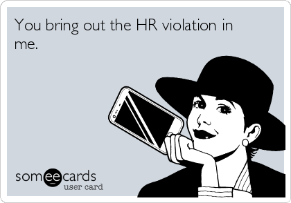 You bring out the HR violation in me.