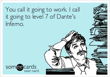 You call it going to work. I call it going to level 7 of Dante's Inferno.