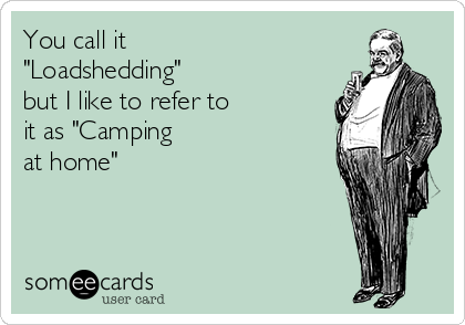 """You call it  """"Loadshedding""""  but I like to refer to  it as """"Camping  at home"""""""