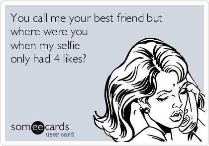 You call me your best friend but where were you when my selfie only had 4 likes?
