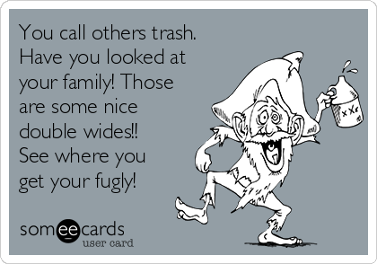 You call others trash. Have you looked at your family! Those are some nice double wides!! See where you get your fugly!