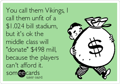 "You call them Vikings, I call them unfit of a $1.024 bill stadium, but it's ok the middle class will ""donate"" $498 mill, because the players can't afford it."
