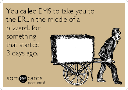You called EMS to take you to the ER...in the middle of a blizzard...for something that started 3 days ago.