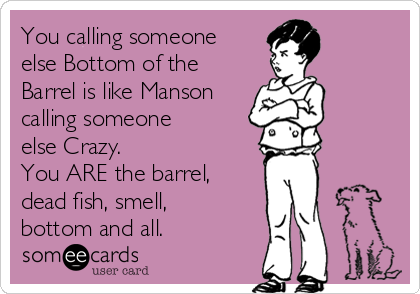 You calling someone else Bottom of the Barrel is like Manson calling someone  else Crazy. You ARE the barrel, dead fish, smell, bottom and all.