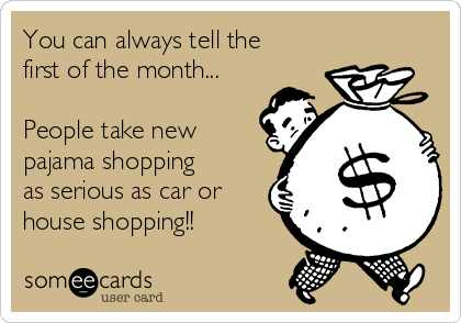 You can always tell the first of the month...  People take new pajama shopping as serious as car or house shopping!!