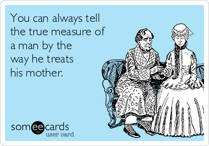 You can always tell the true measure of a man by the way he treats his mother.