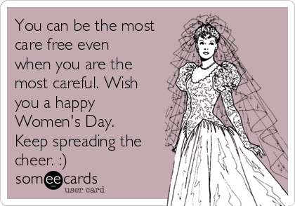 You can be the most care free even when you are the most careful. Wish you a happy Women's Day. Keep spreading the cheer. :)