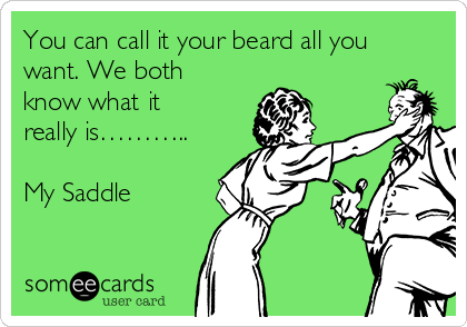 You can call it your beard all you want. We both know what it really is………..  My Saddle