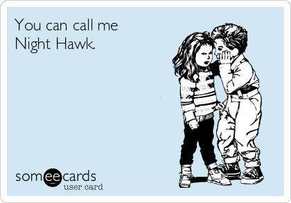 You can call me  Night Hawk.