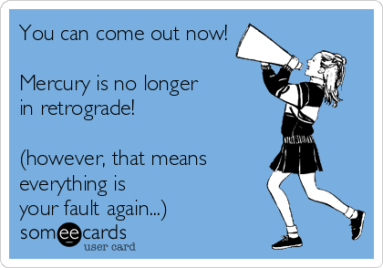You can come out now!  Mercury is no longer  in retrograde!  (however, that means everything is your fault again...)